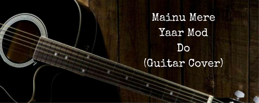 Mainu Mere Yaar Mod Do (GuitarCover)